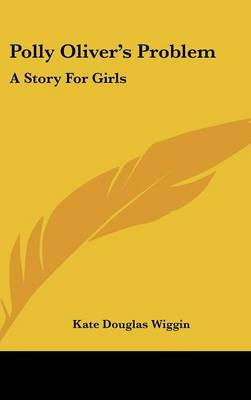 Polly Oliver's Problem A Story For Girls by Kate Douglas Wiggin