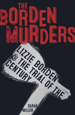 Borden Murders Lizzie Borden and the Trial of the Century by Sarah Miller