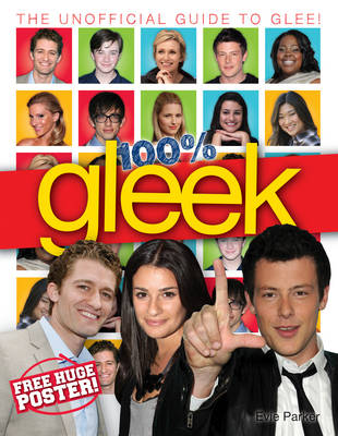 100% Gleek The Unofficial Guide to Glee by Evie Parker