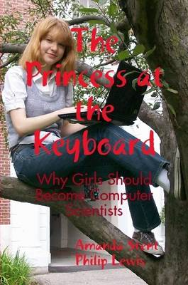 The Princess at the Keyboard Why Girls Should Become Computer Scientists by Dr Amanda Stent, Philip Lewis