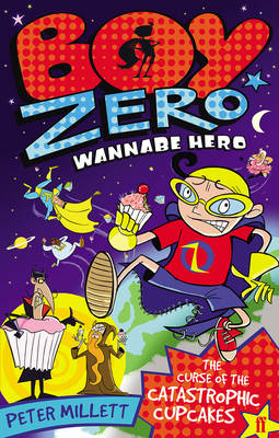 Boy Zero Wannabe Hero: The Curse of the Catastrophic Cupcakes by Peter Millett