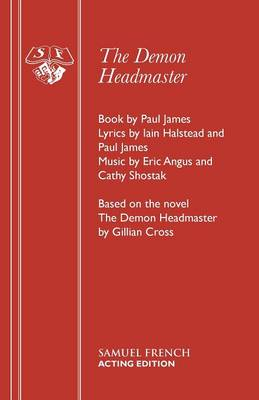 The Demon Headmaster A Musical by Gillian Cross, Eric Angus, Cathy Shostak, Paul James