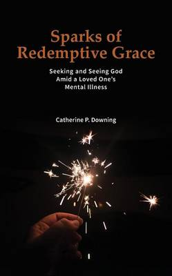Sparks of Redemptive Grace - Seeking and Seeing God Amid a Loved One's Mental Illness by Catherine P Downing