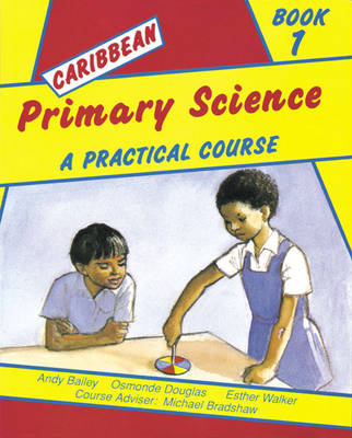 Caribbean Primary Science Pupils' Book 1 A Practical Course by Andy Bailey, A. Bradshaw, Esther Walker, Osmonde Douglas
