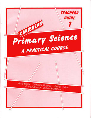 Caribbean Primary Science Teacher's Guide 1 Teachers' Guide A Practical Course by Osmonde Douglas, Andy Bailey, E. Walker