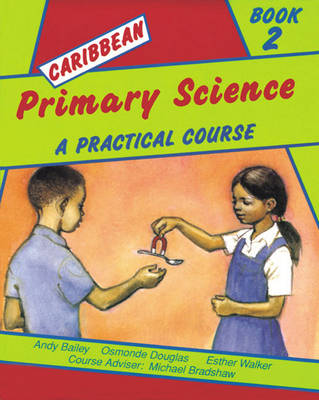 Caribbean Primary Science Pupils' Book 2 A Practical Course by Andy Bailey, A. Bradshaw, Esther Walker, Osmonde Douglas