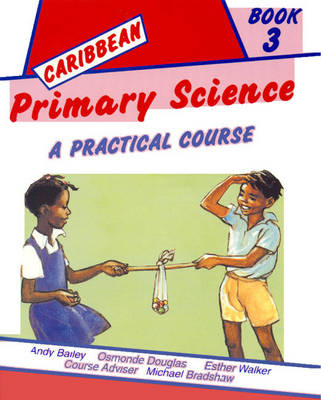 Caribbean Primary Science Pupils' Book 3 A Practical Course by Andy Bailey, Osmonde Douglas, Esther Walker