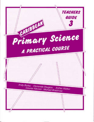 Caribbean Primary Science Teacher's Guide 3 Teachers' Guide A Practical Course by Andy Bailey, O. Douglas, E. Walker
