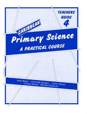 Caribbean Primary Science Teacher's Guide 4 Teachers' Guide A Practical Course by Andy Bailey, Osmonde Douglas, E. Walker