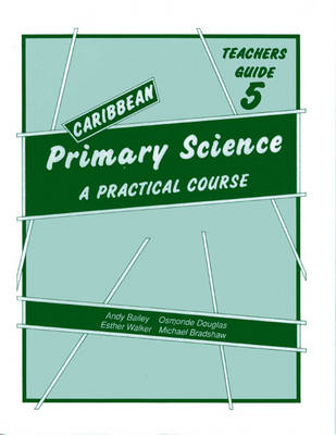 Caribbean Primary Science Teacher's Guide 5 Teachers' Guide A Practical Course by Andy Bailey, O. Douglas, E. Walker