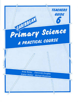 Caribbean Primary Science Teacher's Guide 6 Teachers' Guide A Practical Course by Andy Bailey, O. Douglas, E. Walker