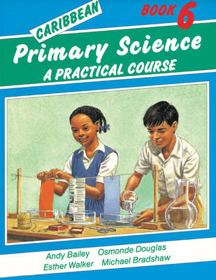 Caribbean Primary Science Pupils Book 6 A Practical Course by Andy Bailey, O. Douglas, E. Walker, Michael Bradshaw