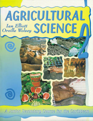 Agricultural Science for the Caribbean A Junior Secondary Course for the Caribbean by Ian Elliott, Orville Wolsey, Ian Elliot