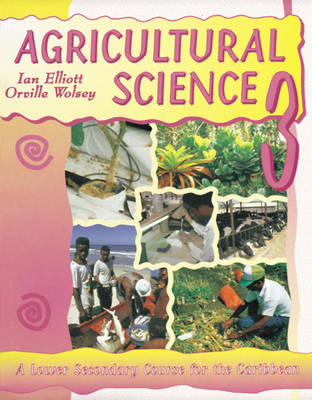 Agricultural Science for the Caribbean A Junior Secondary Course for the Caribbean by Ian Elliott, Orville Wolsey