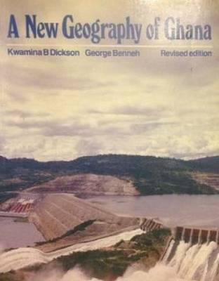 A New Geography of Ghana by Kwamina B. Dickson, George Benneh, R. Essah