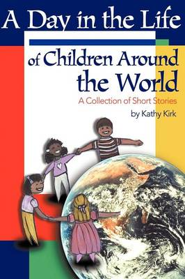 A Day in the Life of Children Around the World A Collection of Short Stories by Kathy Kirk