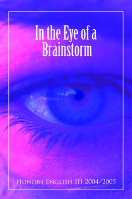 In the Eye of a Brainstorm by English III 2004/2005 Honors English III 2004/2005, Honors English III 2004/2005