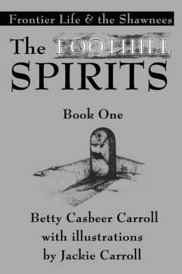 The Foothill Spirits-Book One Frontier Life & the Shawnees by Betty Casbeer Carroll