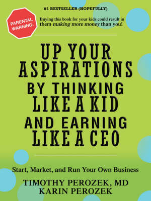 Up Your Aspirations by Thinking Like a Kid and Earning Like a CEO Start, Market, and Run Your Own Business by Karin Perozek, Timothy Perozek, Tim Perozek