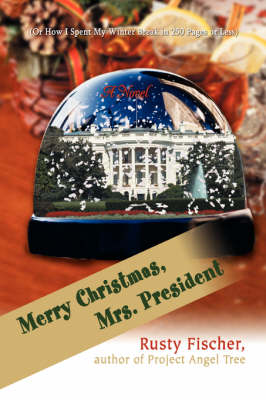 Merry Christmas, Mrs. President (Or How I Spent My Winter Break in 250 Pages or Less) by Rusty Fischer
