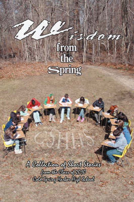 Wisdom from the Spring A Collection of Short Storiesfrom the Class of 2010cold Spring Harbor High School by Joanna Bergida