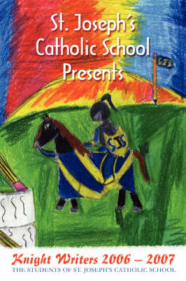 St. Joseph's Catholic School Presents Knight Writers 2006 - 2007 by Toni Siebenmorgan