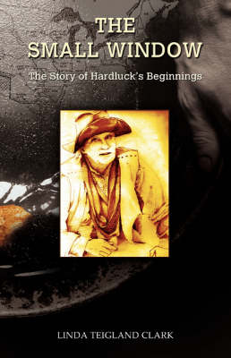 The Small Window The Story of Hardluck's Beginnings by Linda Teigland Clark
