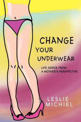 Change Your Underwear Life Advice from a Mother's Perspective by Leslie Michiel