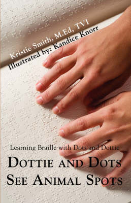 Dottie and Dots See Animal Spots Learning Braille with Dots and Dottie by Kristie Lyn Smith