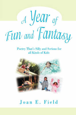 A Year of Fun and Fantasy Poetry That's Silly and Serious for All Kinds of Kids by Joan E Field