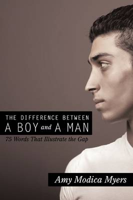 The Difference Between a Boy and a Man 75 Words That Illustrate the Gap by Amy Modica Myers