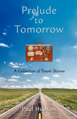 Prelude to Tomorrow A Collection of Travel Stories by Paul Hudson