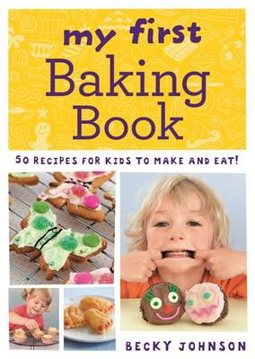 My First Baking Book 50 Recipes for Kids to Make and Eat! by Becky Johnson