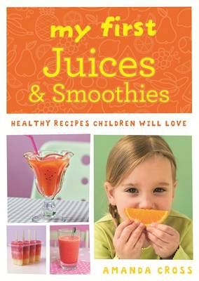 My First Juices and Smoothies Healthy Recipes Children Will Love by Amanda Cross