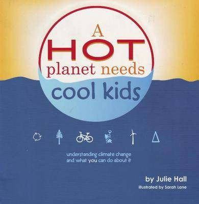 Hot Planet Needs Cool Kids Understanding Climate Change and What You Can Do About it by Julie Hall