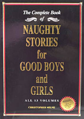 Naughty Stories for Good Boys and Girls The Complete Book of All 13 Volumes by Christopher Milne