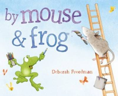 By Mouse and Frog by Deborah Freedman