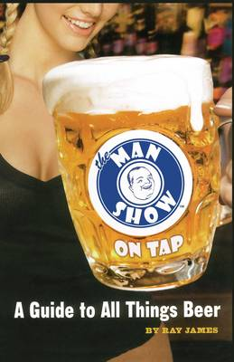 The Man Show on Tap A Guide to All Things Beer by Ray James