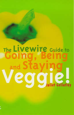 The Livewire Guide to Going, Being and Staying Veggie! by Juliet Gellatley