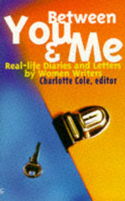 Between You and Me Real-life Diaries and Letters by Women Writers by Charlotte Cole