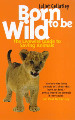 Born to be Wild The Livewire Guide to Saving Animals by Juliet Gellatley