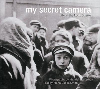 My Secret Camera Life in the Lodz Ghetto by Mendel Grossman, Frank Dabba Smith, Howard Jacobson, Mendel Grossman