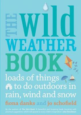 The Wild Weather Book Loads of Things to Do Outdoors in Rain, Wind and Snow by Fiona Danks, Jo Schofield