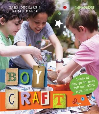 Boycraft Loads of Things to Make for and with Boys (And Girls) by Buttonbag, Sarah Marks, Sara Duchars
