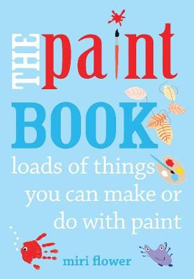 The Paint Book Loads of things you can make or do with Paint by Miri Flower