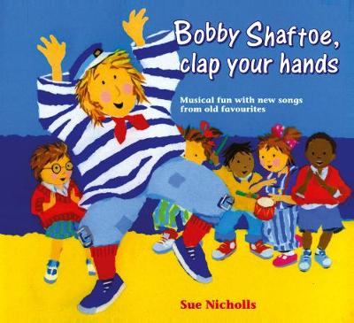 Bobby Shaftoe, Clap Your Hands Musical Fun with New Songs from Old Favorites by Sue Nicholls
