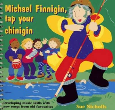 Michael Finnigan, Tap Your Chinigin Developing Music Skills with New Songs from Old Favourites by Sue Nicholls