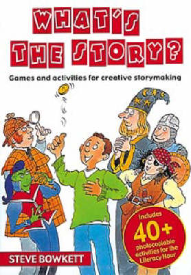 What's the Story? Games and Activities for Creative Storymaking by Steve Bowkett