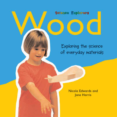 Wood Exploring the Science of Everyday Materials by Nicola Edwards, Jane Harris