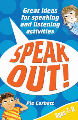 Speak Out! Ages 7-9 Great Ideas for Speaking and Listening Activities by Pie Corbett